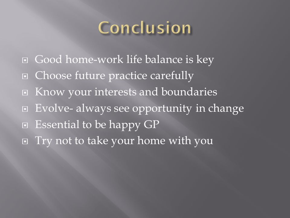  Good home-work life balance is key  Choose future practice carefully  Know your interests and boundaries  Evolve- always see opportunity in change  Essential to be happy GP  Try not to take your home with you