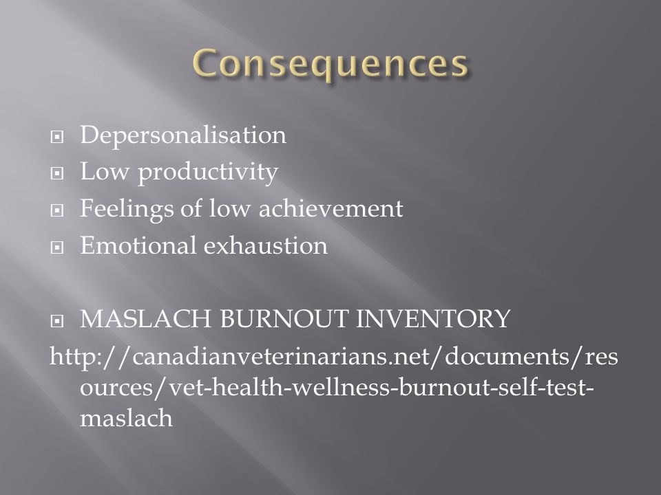  Depersonalisation  Low productivity  Feelings of low achievement  Emotional exhaustion  MASLACH BURNOUT INVENTORY http://canadianveterinarians.net/documents/res ources/vet-health-wellness-burnout-self-test- maslach