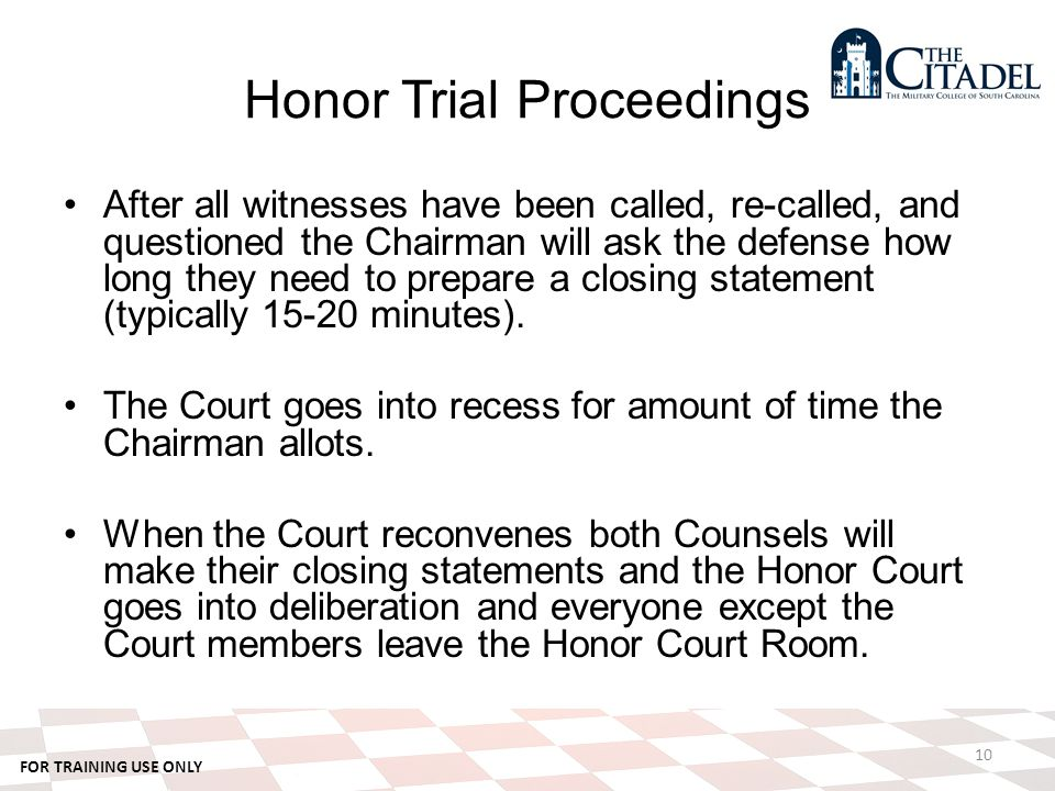 FOR TRAINING USE ONLY Honor Trial Proceedings After all witnesses have been called, re-called, and questioned the Chairman will ask the defense how long they need to prepare a closing statement (typically 15-20 minutes).