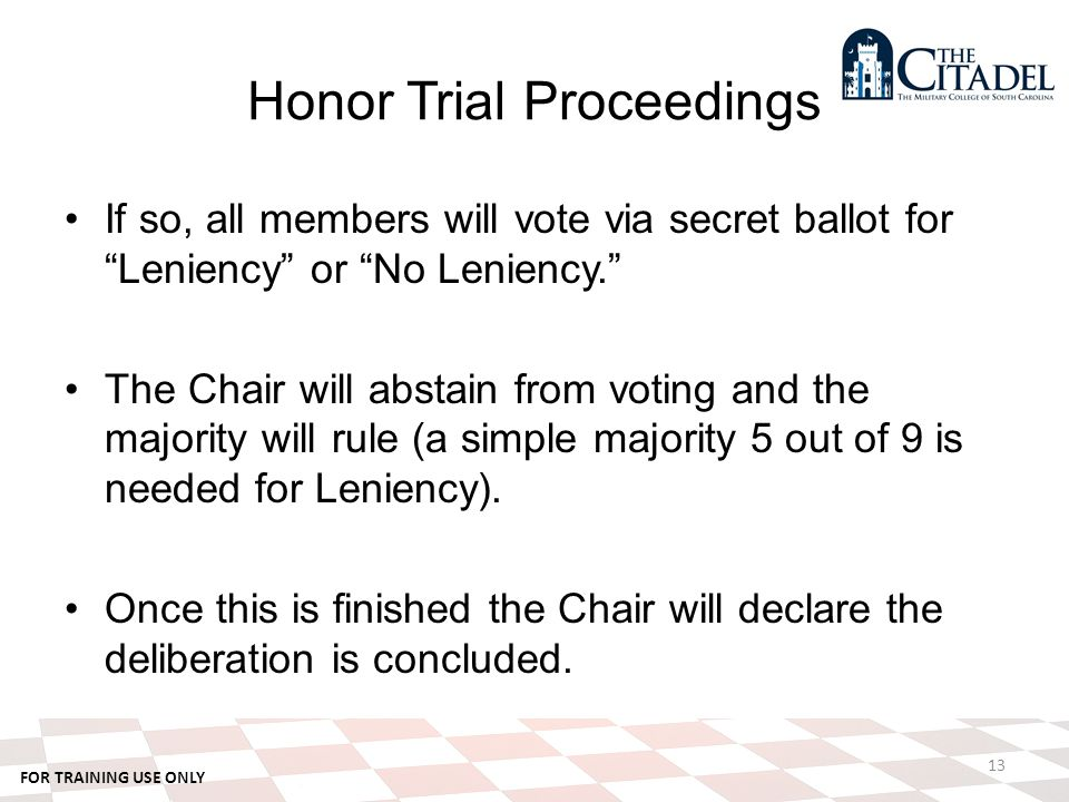 FOR TRAINING USE ONLY Honor Trial Proceedings If so, all members will vote via secret ballot for Leniency or No Leniency. The Chair will abstain from voting and the majority will rule (a simple majority 5 out of 9 is needed for Leniency).