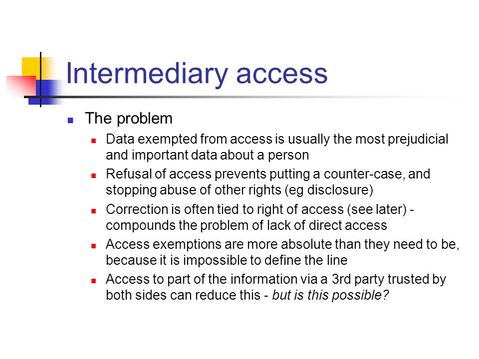 Intermediary access The problem Data exempted from access is usually the most prejudicial and important data about a person Refusal of access prevents