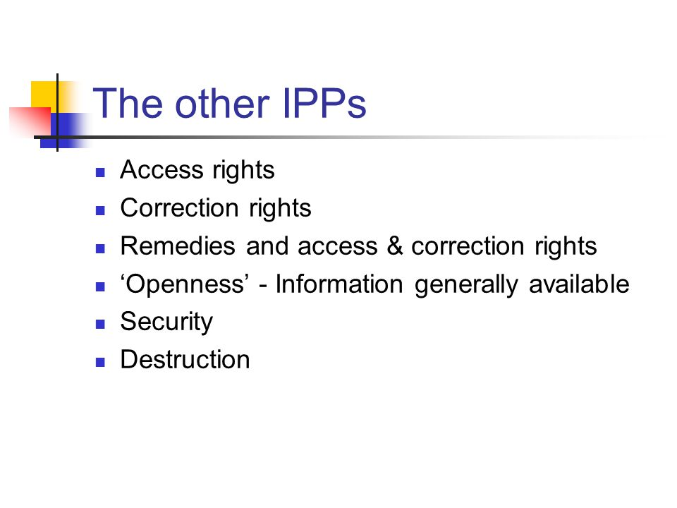 The other IPPs Access rights Correction rights Remedies and access & correction rights 'Openness' - Information generally available Security Destructi