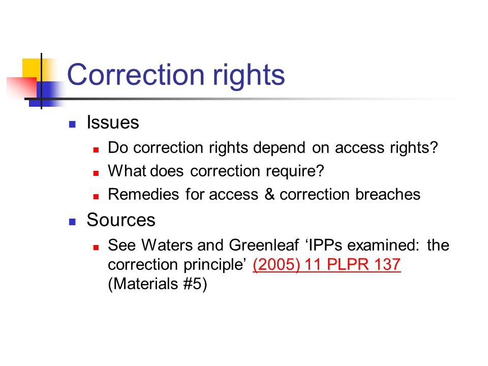 Correction rights Issues Do correction rights depend on access rights? What does correction require? Remedies for access & correction breaches Sources