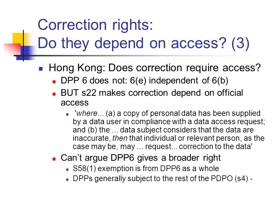 Correction rights: Do they depend on access? (3) Hong Kong: Does correction require access? DPP 6 does not: 6(e) independent of 6(b) BUT s22 makes cor