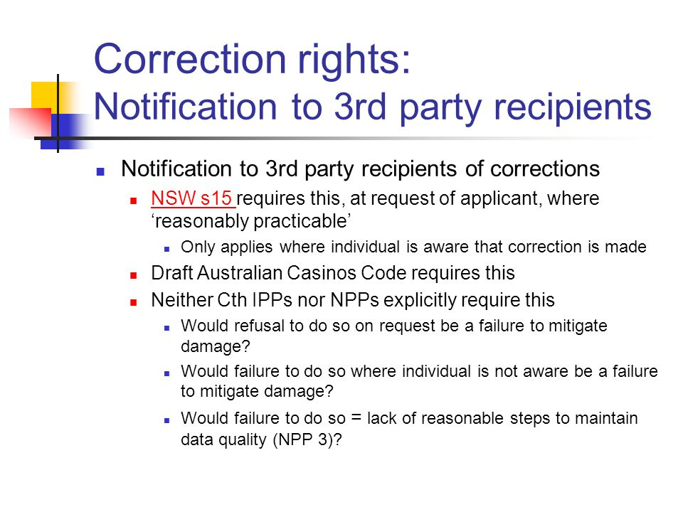 Correction rights: Notification to 3rd party recipients Notification to 3rd party recipients of corrections NSW s15 requires this, at request of applicant, where 'reasonably practicable' NSW s15 Only applies where individual is aware that correction is made Draft Australian Casinos Code requires this Neither Cth IPPs nor NPPs explicitly require this Would refusal to do so on request be a failure to mitigate damage.