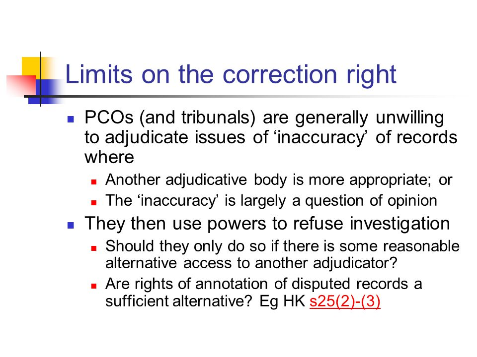Limits on the correction right PCOs (and tribunals) are generally unwilling to adjudicate issues of 'inaccuracy' of records where Another adjudicative body is more appropriate; or The 'inaccuracy' is largely a question of opinion They then use powers to refuse investigation Should they only do so if there is some reasonable alternative access to another adjudicator.