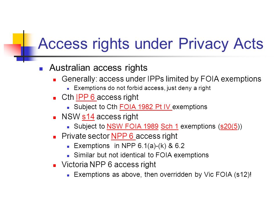 Access rights under Privacy Acts Australian access rights Generally: access under IPPs limited by FOIA exemptions Exemptions do not forbid access, just deny a right Cth IPP 6 access rightIPP 6 Subject to Cth FOIA 1982 Pt IV exemptionsFOIA 1982 Pt IV NSW s14 access rights14 Subject to NSW FOIA 1989 Sch 1 exemptions (s20(5))NSW FOIA 1989Sch 1s20(5 Private sector NPP 6 access rightNPP 6 Exemptions in NPP 6.1(a)-(k) & 6.2 Similar but not identical to FOIA exemptions Victoria NPP 6 access right Exemptions as above, then overridden by Vic FOIA (s12)!