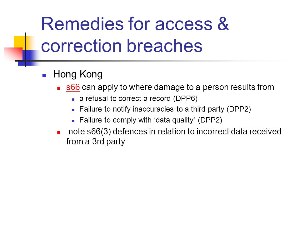 Remedies for access & correction breaches Hong Kong s66 can apply to where damage to a person results from s66 a refusal to correct a record (DPP6) Failure to notify inaccuracies to a third party (DPP2) Failure to comply with 'data quality' (DPP2) note s66(3) defences in relation to incorrect data received from a 3rd party
