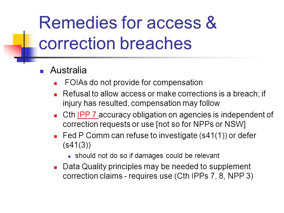 Remedies for access & correction breaches Australia FOIAs do not provide for compensation Refusal to allow access or make corrections is a breach; if