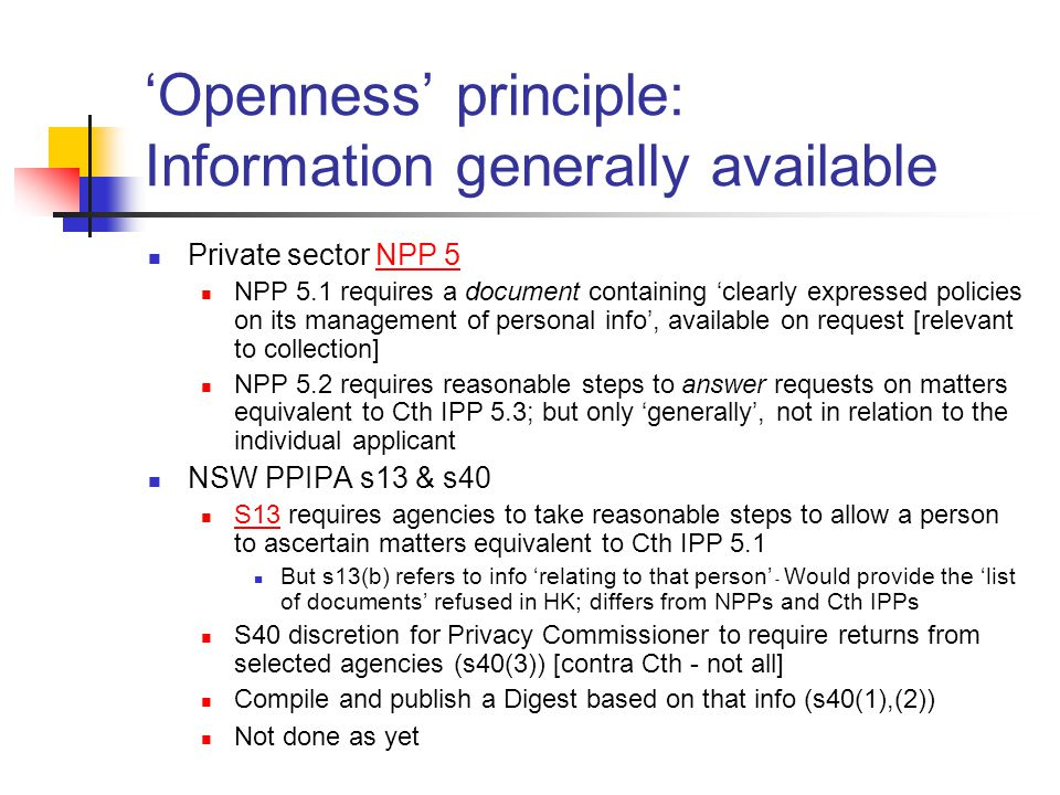 'Openness' principle: Information generally available Private sector NPP 5NPP 5 NPP 5.1 requires a document containing 'clearly expressed policies on its management of personal info', available on request [relevant to collection] NPP 5.2 requires reasonable steps to answer requests on matters equivalent to Cth IPP 5.3; but only 'generally', not in relation to the individual applicant NSW PPIPA s13 & s40 S13 requires agencies to take reasonable steps to allow a person to ascertain matters equivalent to Cth IPP 5.1 S13 But s13(b) refers to info 'relating to that person' - Would provide the 'list of documents' refused in HK; differs from NPPs and Cth IPPs S40 discretion for Privacy Commissioner to require returns from selected agencies (s40(3)) [contra Cth - not all] Compile and publish a Digest based on that info (s40(1),(2)) Not done as yet