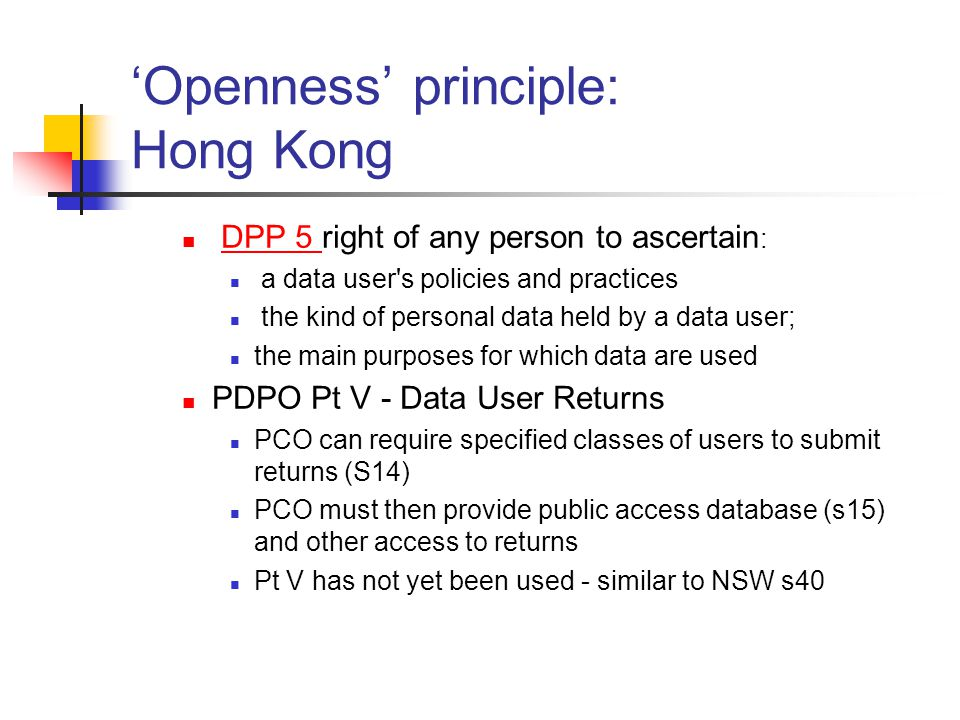 'Openness' principle: Hong Kong DPP 5 right of any person to ascertain :DPP 5 a data user s policies and practices the kind of personal data held by a data user; the main purposes for which data are used PDPO Pt V - Data User Returns PCO can require specified classes of users to submit returns (S14) PCO must then provide public access database (s15) and other access to returns Pt V has not yet been used - similar to NSW s40