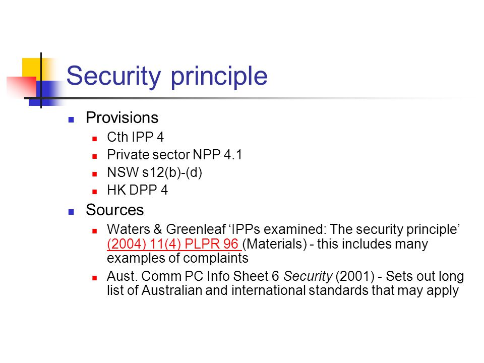 Security principle Provisions Cth IPP 4 Private sector NPP 4.1 NSW s12(b)-(d) HK DPP 4 Sources Waters & Greenleaf 'IPPs examined: The security principle' (2004) 11(4) PLPR 96 (Materials) - this includes many examples of complaints (2004) 11(4) PLPR 96 Aust.