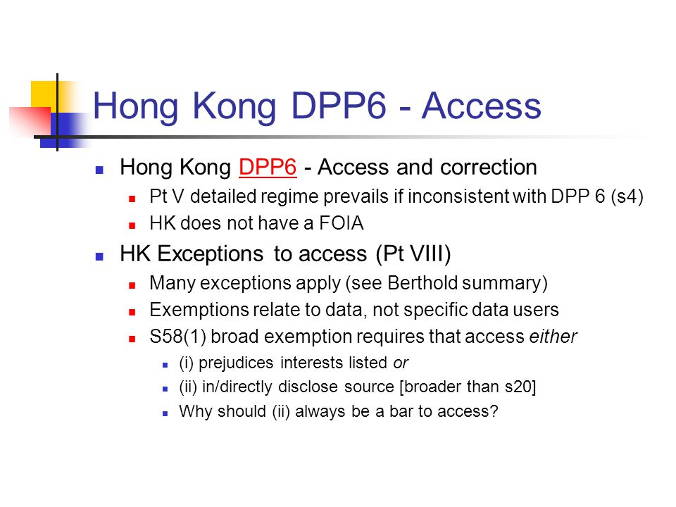 Hong Kong DPP6 - Access Hong Kong DPP6 - Access and correctionDPP6 Pt V detailed regime prevails if inconsistent with DPP 6 (s4) HK does not have a FOIA HK Exceptions to access (Pt VIII) Many exceptions apply (see Berthold summary) Exemptions relate to data, not specific data users S58(1) broad exemption requires that access either (i) prejudices interests listed or (ii) in/directly disclose source [broader than s20] Why should (ii) always be a bar to access