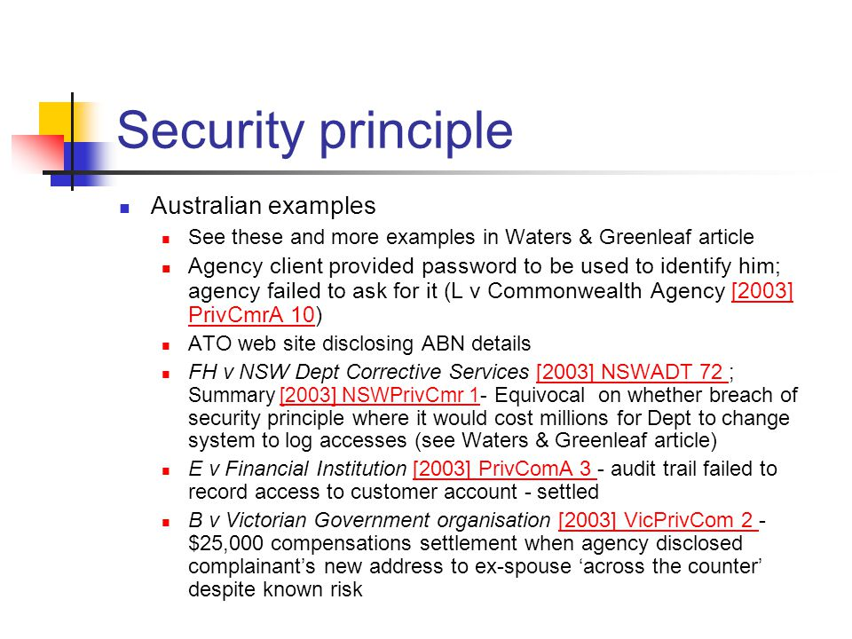 Security principle Australian examples See these and more examples in Waters & Greenleaf article Agency client provided password to be used to identify him; agency failed to ask for it (L v Commonwealth Agency [2003] PrivCmrA 10)[2003] PrivCmrA 10 ATO web site disclosing ABN details FH v NSW Dept Corrective Services [2003] NSWADT 72 ; Summary [2003] NSWPrivCmr 1- Equivocal on whether breach of security principle where it would cost millions for Dept to change system to log accesses (see Waters & Greenleaf article)[2003] NSWADT 72 [2003] NSWPrivCmr 1 E v Financial Institution [2003] PrivComA 3 - audit trail failed to record access to customer account - settled[2003] PrivComA 3 B v Victorian Government organisation [2003] VicPrivCom 2 - $25,000 compensations settlement when agency disclosed complainant's new address to ex-spouse 'across the counter' despite known risk[2003] VicPrivCom 2