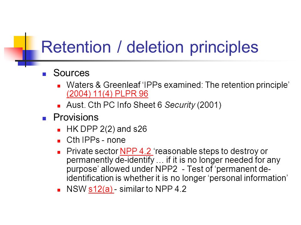Retention / deletion principles Sources Waters & Greenleaf 'IPPs examined: The retention principle' (2004) 11(4) PLPR 96 (2004) 11(4) PLPR 96 Aust.