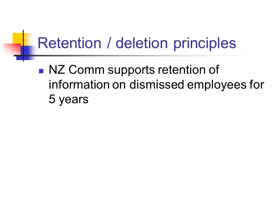 Retention / deletion principles NZ Comm supports retention of information on dismissed employees for 5 years
