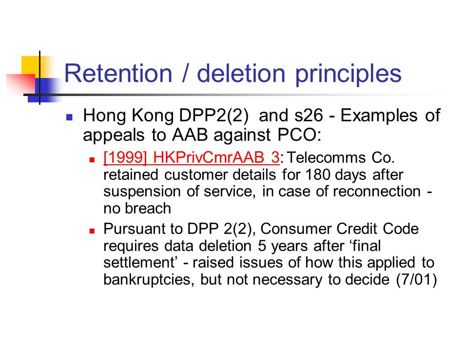 Retention / deletion principles Hong Kong DPP2(2) and s26 - Examples of appeals to AAB against PCO: [1999] HKPrivCmrAAB 3: Telecomms Co. retained cust