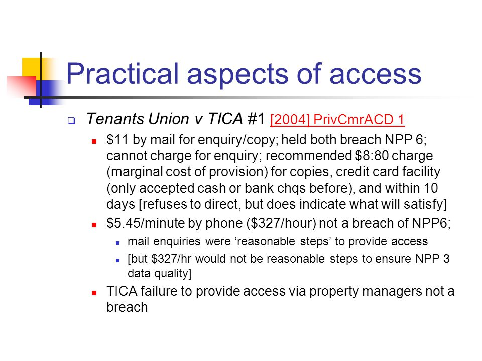Practical aspects of access  Tenants Union v TICA #1 [2004] PrivCmrACD 1 [2004] PrivCmrACD 1 $11 by mail for enquiry/copy; held both breach NPP 6; ca
