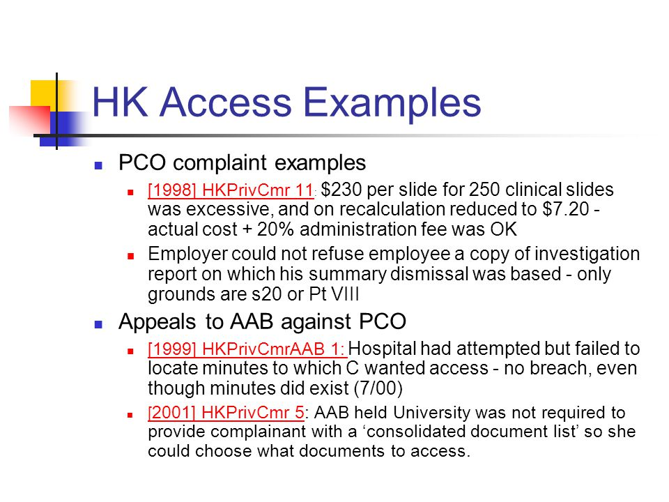 HK Access Examples PCO complaint examples [1998] HKPrivCmr 11 : $230 per slide for 250 clinical slides was excessive, and on recalculation reduced to $7.20 - actual cost + 20% administration fee was OK [1998] HKPrivCmr 11 Employer could not refuse employee a copy of investigation report on which his summary dismissal was based - only grounds are s20 or Pt VIII Appeals to AAB against PCO [1999] HKPrivCmrAAB 1: Hospital had attempted but failed to locate minutes to which C wanted access - no breach, even though minutes did exist (7/00) [1999] HKPrivCmrAAB 1: [ 2001] HKPrivCmr 5: AAB held University was not required to provide complainant with a 'consolidated document list' so she could choose what documents to access.