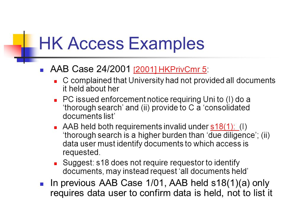 HK Access Examples AAB Case 24/2001 [ 2001] HKPrivCmr 5: [ 2001] HKPrivCmr 5 C complained that University had not provided all documents it held about her PC issued enforcement notice requiring Uni to (I) do a 'thorough search' and (ii) provide to C a 'consolidated documents list' AAB held both requirements invalid under s18(1): (I) 'thorough search is a higher burden than 'due diligence'; (ii) data user must identify documents to which access is requested.s18(1): Suggest: s18 does not require requestor to identify documents, may instead request 'all documents held' In previous AAB Case 1/01, AAB held s18(1)(a) only requires data user to confirm data is held, not to list it