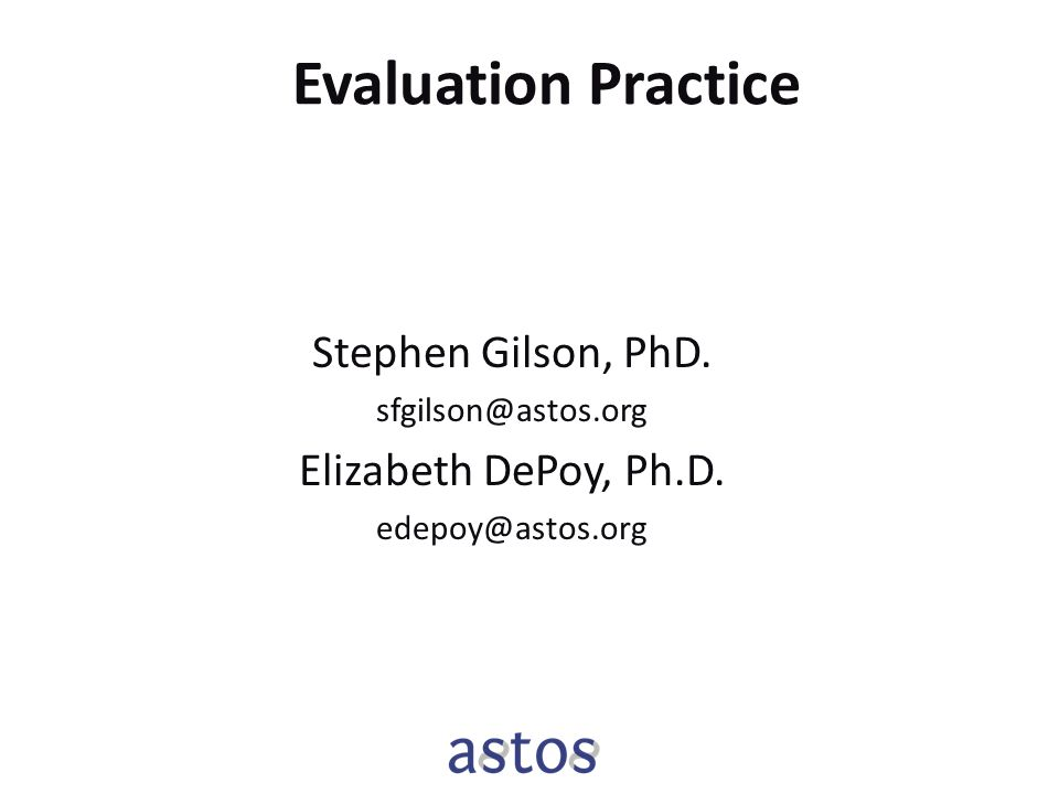 Evaluation Practice Stephen Gilson, PhD. sfgilson@astos.org Elizabeth DePoy, Ph.D. edepoy@astos.org