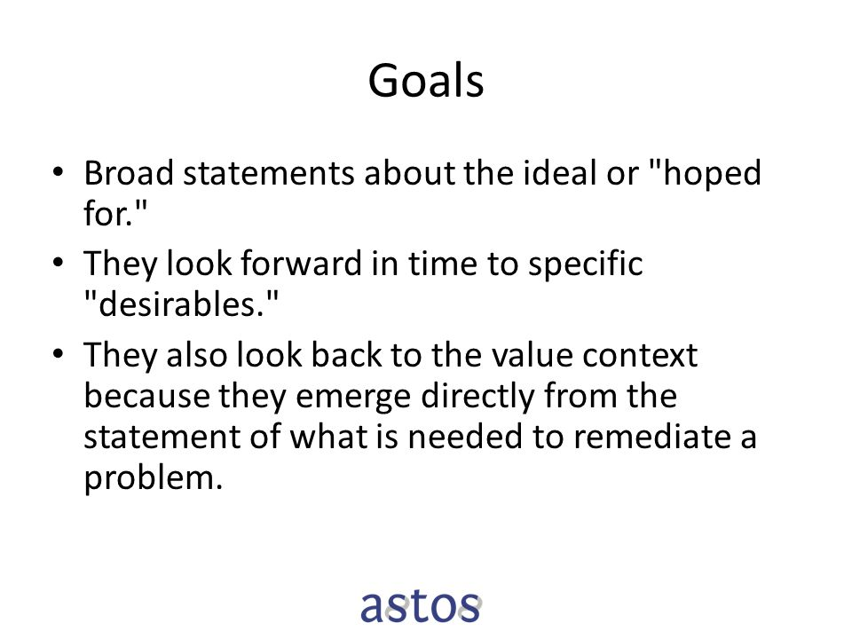 Goals Broad statements about the ideal or hoped for. They look forward in time to specific desirables. They also look back to the value context because they emerge directly from the statement of what is needed to remediate a problem.