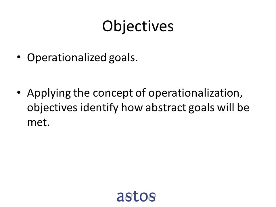 Objectives Operationalized goals. Applying the concept of operationalization, objectives identify how abstract goals will be met.