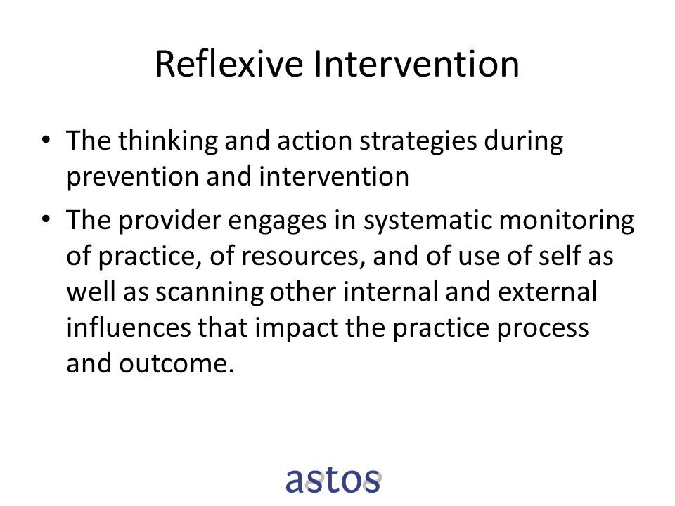 Reflexive Intervention The thinking and action strategies during prevention and intervention The provider engages in systematic monitoring of practice, of resources, and of use of self as well as scanning other internal and external influences that impact the practice process and outcome.