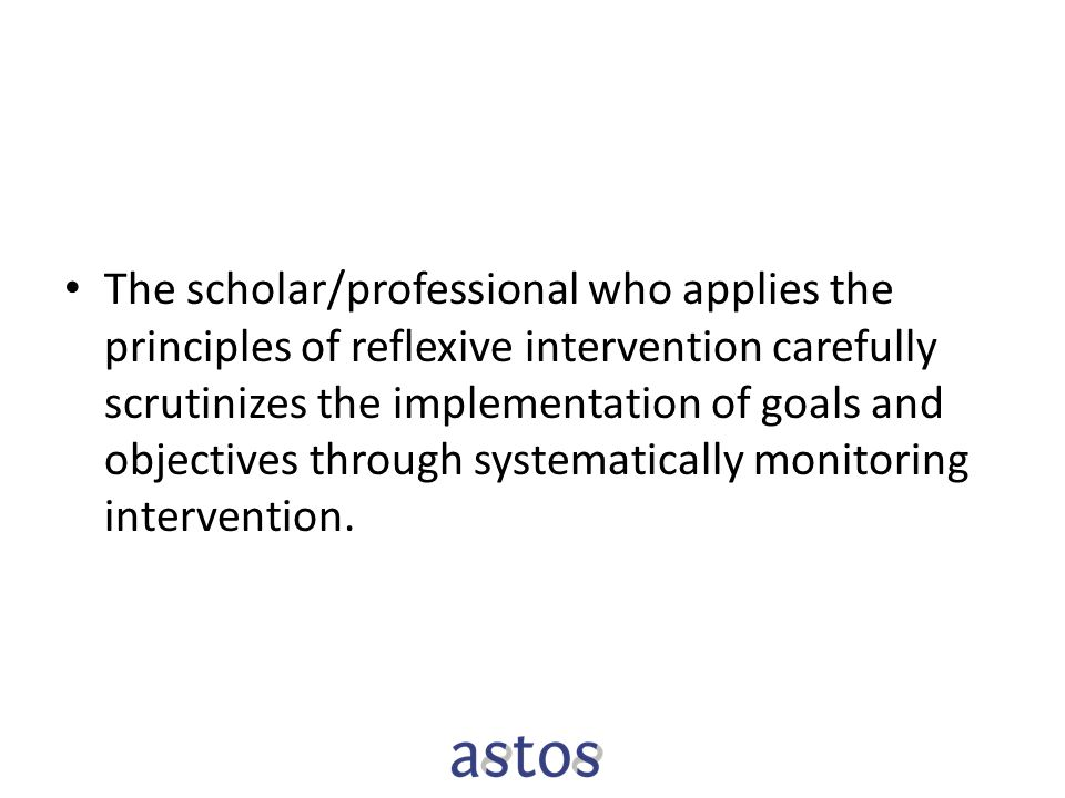 The scholar/professional who applies the principles of reflexive intervention carefully scrutinizes the implementation of goals and objectives through systematically monitoring intervention.