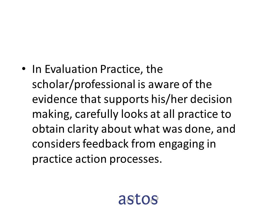 In Evaluation Practice, the scholar/professional is aware of the evidence that supports his/her decision making, carefully looks at all practice to obtain clarity about what was done, and considers feedback from engaging in practice action processes.