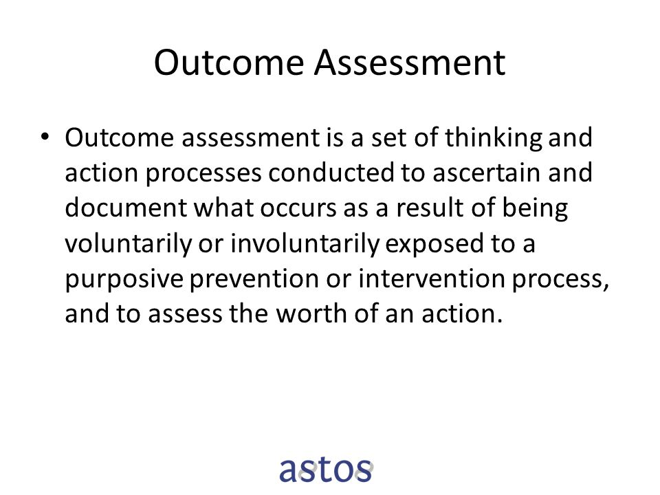 Outcome Assessment Outcome assessment is a set of thinking and action processes conducted to ascertain and document what occurs as a result of being v