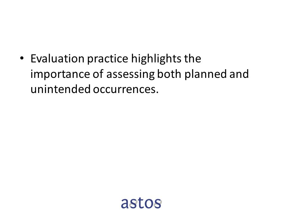 Evaluation practice highlights the importance of assessing both planned and unintended occurrences.