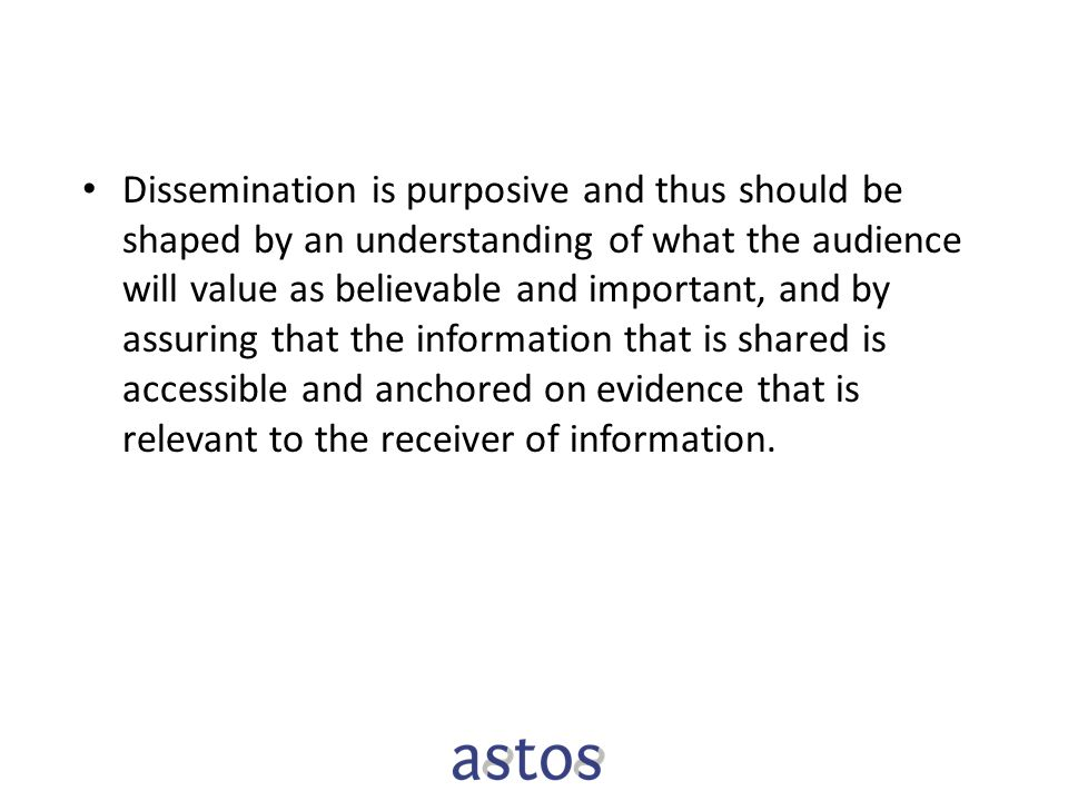 Dissemination is purposive and thus should be shaped by an understanding of what the audience will value as believable and important, and by assuring that the information that is shared is accessible and anchored on evidence that is relevant to the receiver of information.