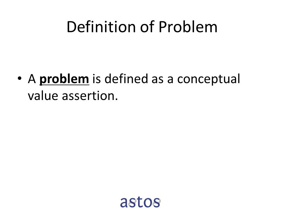 Definition of Problem A problem is defined as a conceptual value assertion.