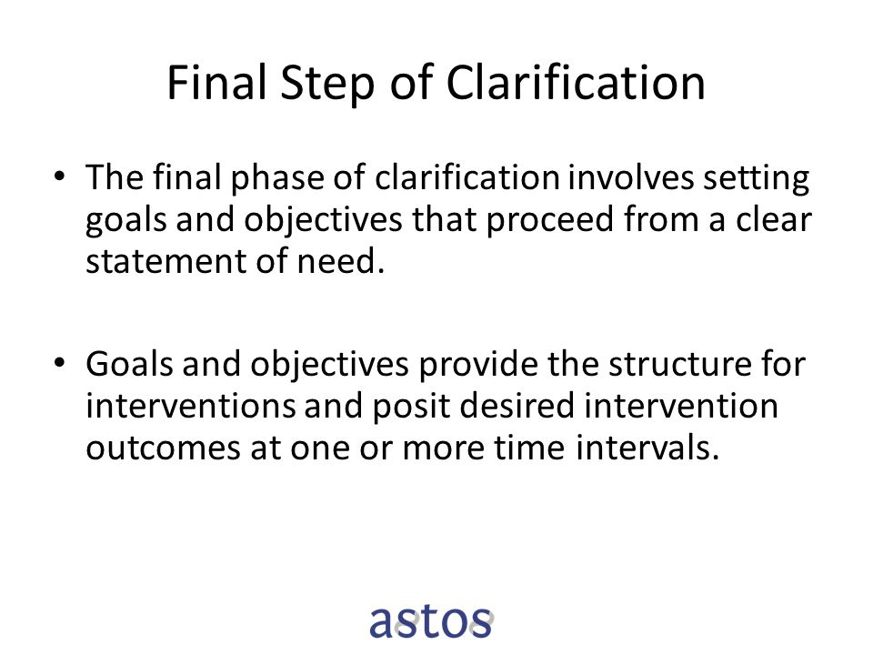 Final Step of Clarification The final phase of clarification involves setting goals and objectives that proceed from a clear statement of need.