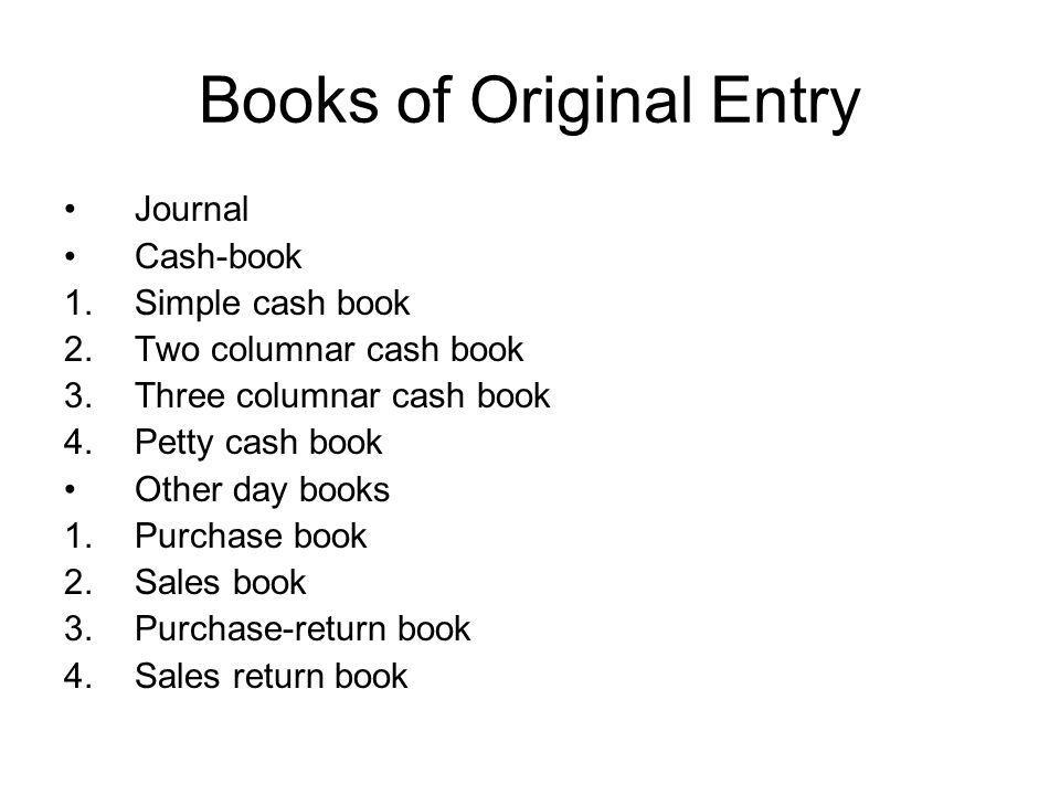 Books of Original Entry Journal Cash-book 1.Simple cash book 2.Two columnar cash book 3.Three columnar cash book 4.Petty cash book Other day books 1.P