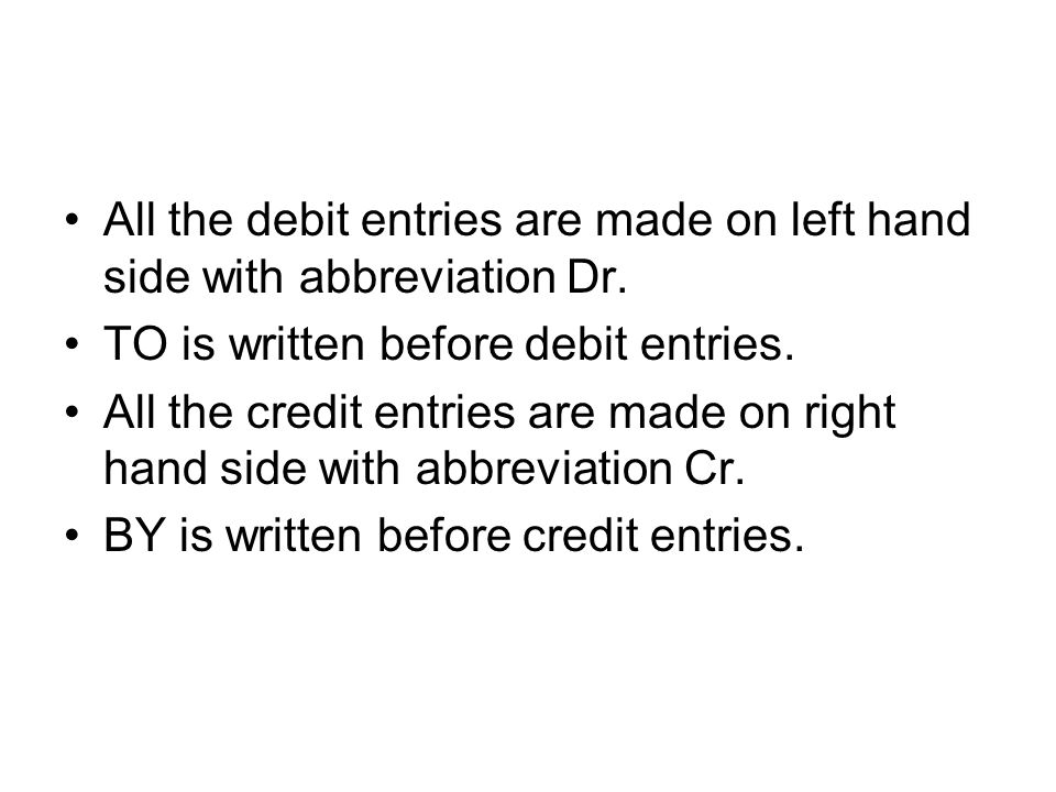 All the debit entries are made on left hand side with abbreviation Dr. TO is written before debit entries. All the credit entries are made on right ha