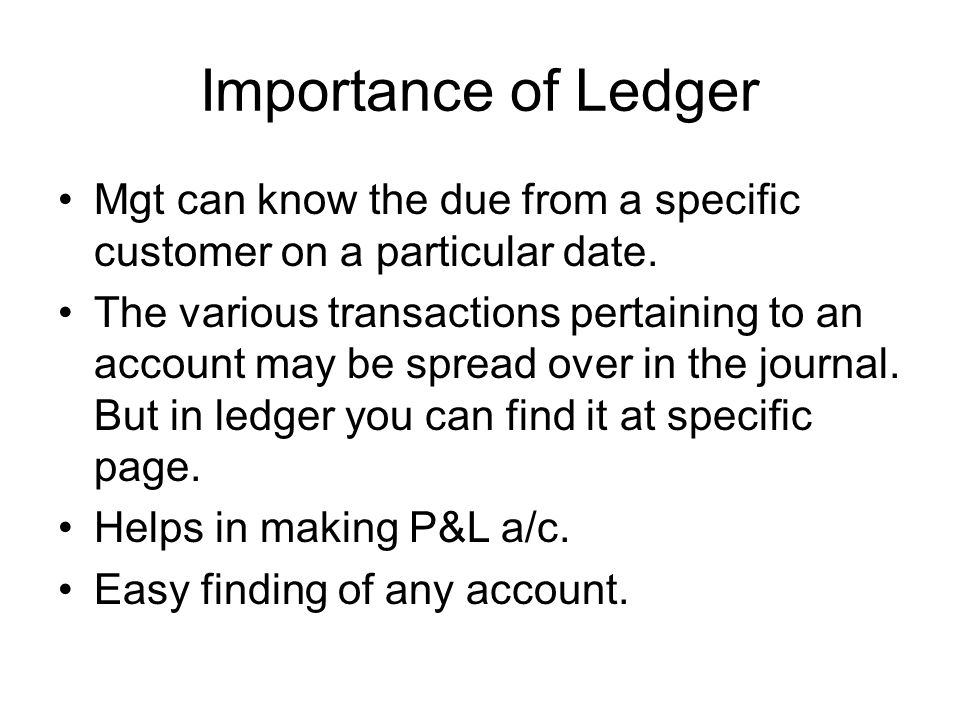 Importance of Ledger Mgt can know the due from a specific customer on a particular date. The various transactions pertaining to an account may be spre
