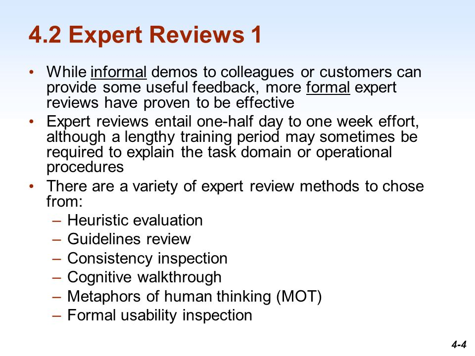 1-4 4.2 Expert Reviews 1 While informal demos to colleagues or customers can provide some useful feedback, more formal expert reviews have proven to be effective Expert reviews entail one-half day to one week effort, although a lengthy training period may sometimes be required to explain the task domain or operational procedures There are a variety of expert review methods to chose from: –Heuristic evaluation –Guidelines review –Consistency inspection –Cognitive walkthrough –Metaphors of human thinking (MOT) –Formal usability inspection 4-4