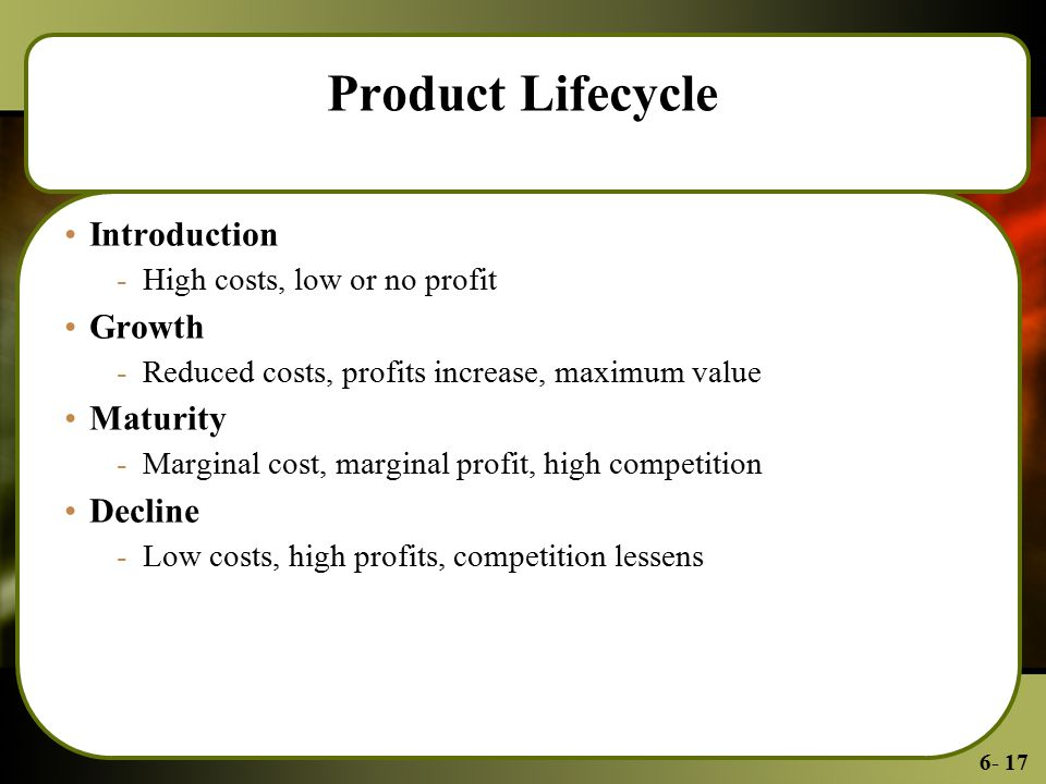 6- 17 Product Lifecycle Introduction -High costs, low or no profit Growth -Reduced costs, profits increase, maximum value Maturity -Marginal cost, marginal profit, high competition Decline -Low costs, high profits, competition lessens