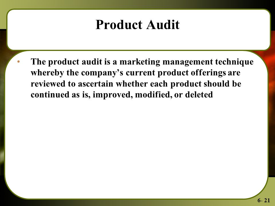 6- 21 Product Audit The product audit is a marketing management technique whereby the company's current product offerings are reviewed to ascertain whether each product should be continued as is, improved, modified, or deleted