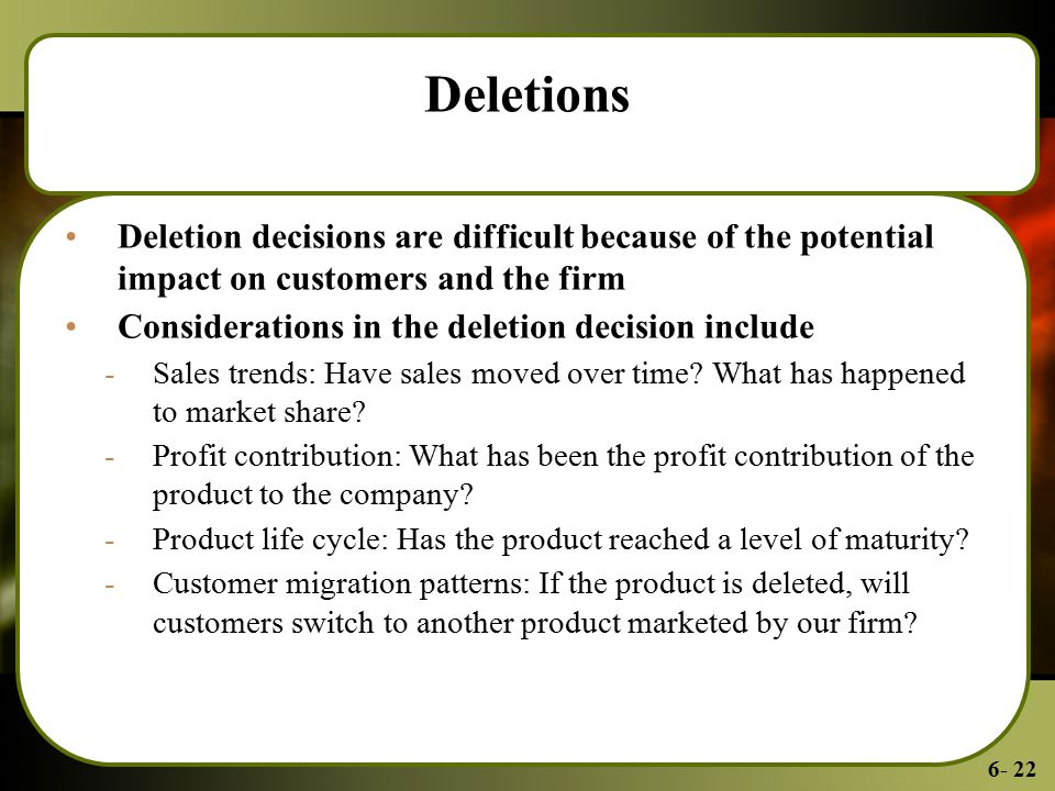 6- 22 Deletions Deletion decisions are difficult because of the potential impact on customers and the firm Considerations in the deletion decision include -Sales trends: Have sales moved over time.