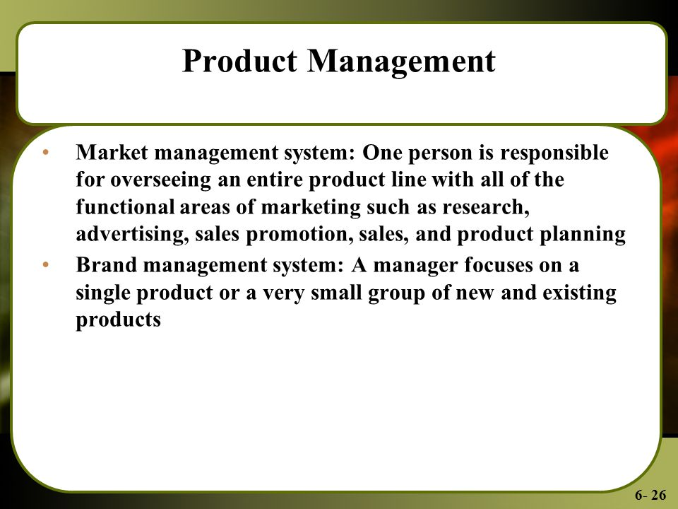 6- 26 Product Management Market management system: One person is responsible for overseeing an entire product line with all of the functional areas of marketing such as research, advertising, sales promotion, sales, and product planning Brand management system: A manager focuses on a single product or a very small group of new and existing products