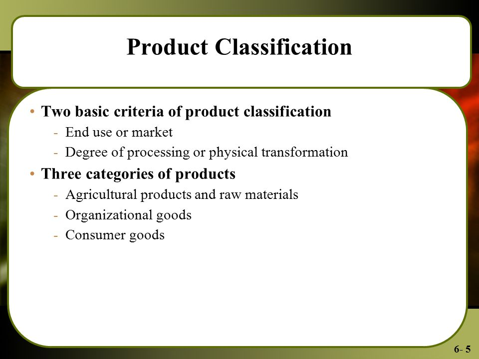 6- 5 Product Classification Two basic criteria of product classification -End use or market -Degree of processing or physical transformation Three categories of products -Agricultural products and raw materials -Organizational goods -Consumer goods