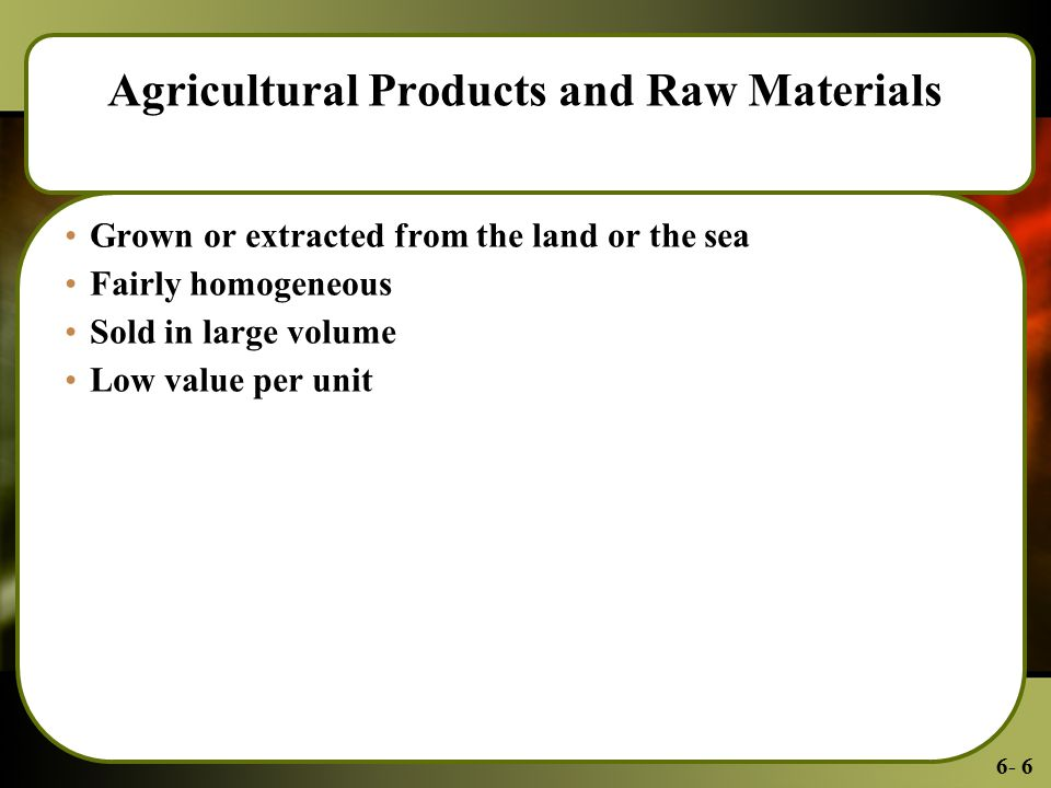 6- 6 Agricultural Products and Raw Materials Grown or extracted from the land or the sea Fairly homogeneous Sold in large volume Low value per unit