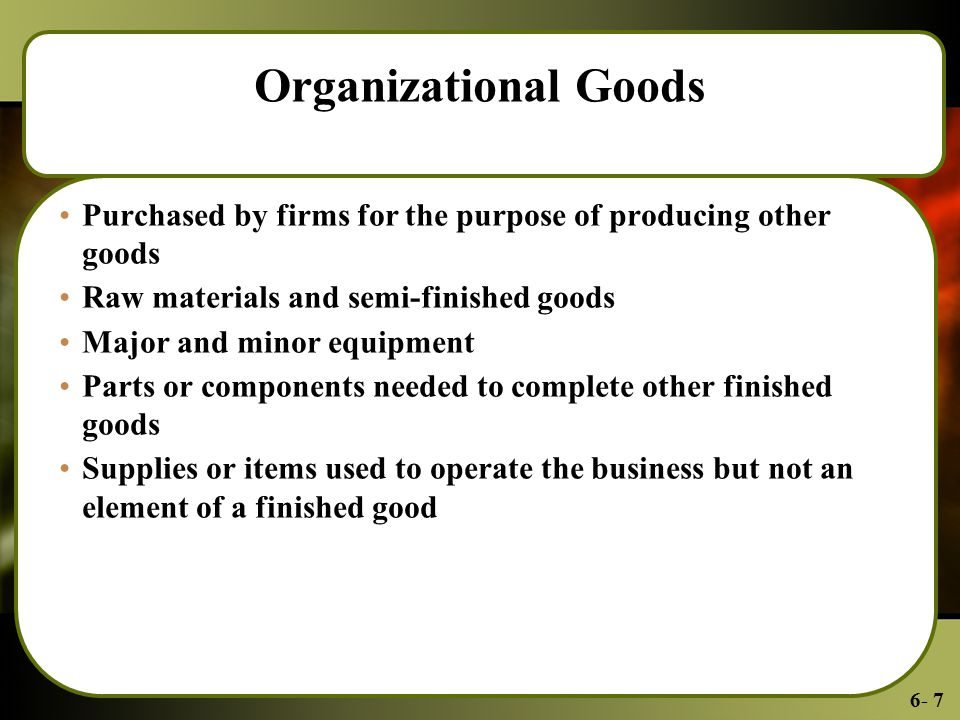 6- 7 Organizational Goods Purchased by firms for the purpose of producing other goods Raw materials and semi-finished goods Major and minor equipment Parts or components needed to complete other finished goods Supplies or items used to operate the business but not an element of a finished good