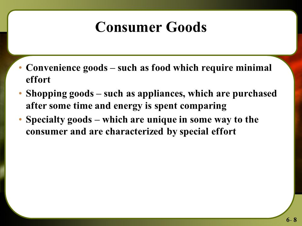 6- 8 Consumer Goods Convenience goods – such as food which require minimal effort Shopping goods – such as appliances, which are purchased after some time and energy is spent comparing Specialty goods – which are unique in some way to the consumer and are characterized by special effort
