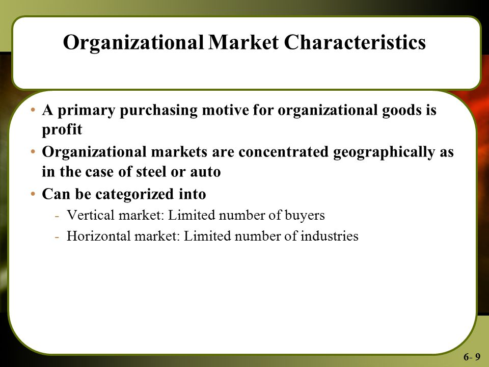 6- 9 Organizational Market Characteristics A primary purchasing motive for organizational goods is profit Organizational markets are concentrated geographically as in the case of steel or auto Can be categorized into -Vertical market: Limited number of buyers -Horizontal market: Limited number of industries