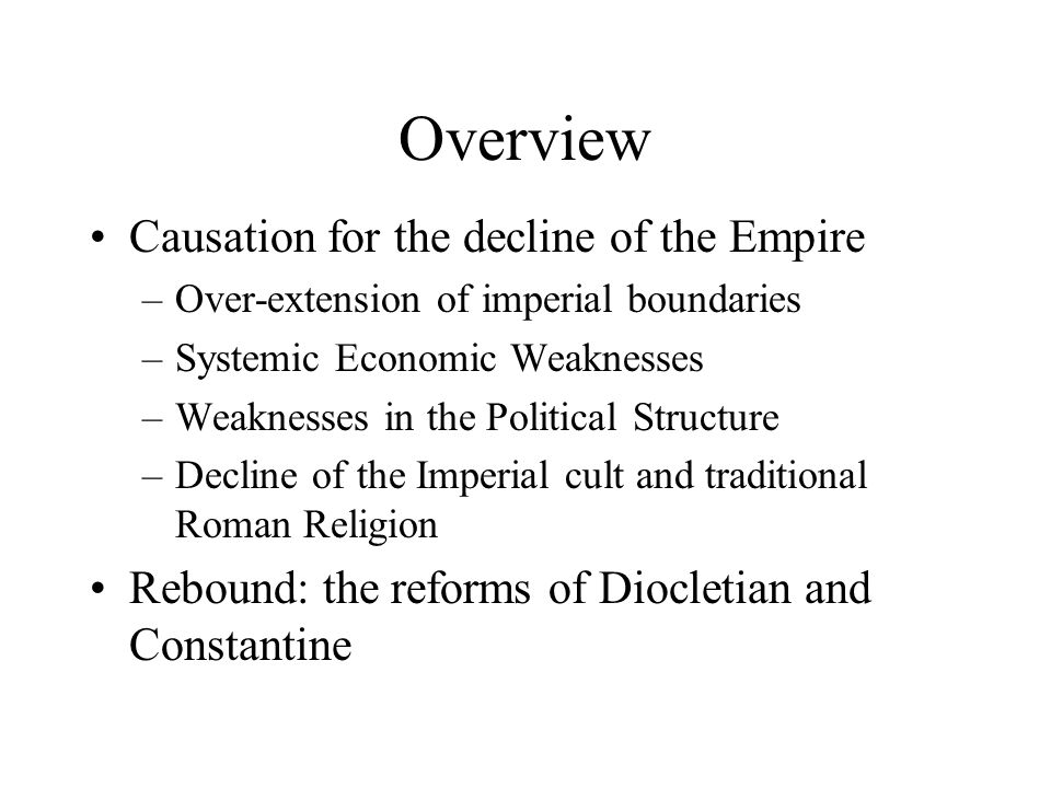 Overview Causation for the decline of the Empire –Over-extension of imperial boundaries –Systemic Economic Weaknesses –Weaknesses in the Political Structure –Decline of the Imperial cult and traditional Roman Religion Rebound: the reforms of Diocletian and Constantine