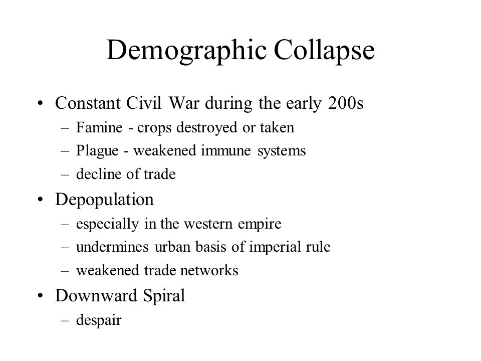 Demographic Collapse Constant Civil War during the early 200s –Famine - crops destroyed or taken –Plague - weakened immune systems –decline of trade Depopulation –especially in the western empire –undermines urban basis of imperial rule –weakened trade networks Downward Spiral –despair